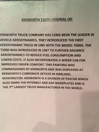 Kenworth T2000 Original Oil - Kenworth Truck Company has long been the leader in vehicle aerodynamics. They introduce the first aerodynamic truck in 1985 with the T600a. The T2000  was introduced in 1997 to further advance aerodynamics to reduce fuel consumption and lower cost. It also incorporated a wider cab for improved driver comfort. This painting was commissioned by Kenworth and was displayed at Kenworth's corporate offices in Kirkland, Washington. Kenworth is a division of Paccar which also owns the Peterbilt and DAF nameplates and is the 3rd largest truck manufacturer in the world.